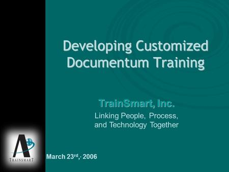 Developing Customized Documentum Training TrainSmart, Inc. Linking People, Process, and Technology Together March 23 rd,, 2006.