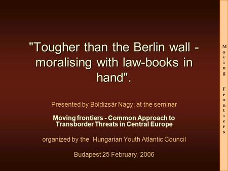 Moving FrontiersMoving Frontiers Tougher than the Berlin wall - moralising with law-books in hand. Presented by Boldizsár Nagy, at the seminar Moving.
