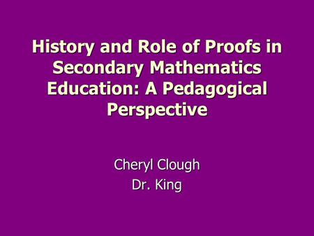 History and Role of Proofs in Secondary Mathematics Education: A Pedagogical Perspective Cheryl Clough Dr. King.
