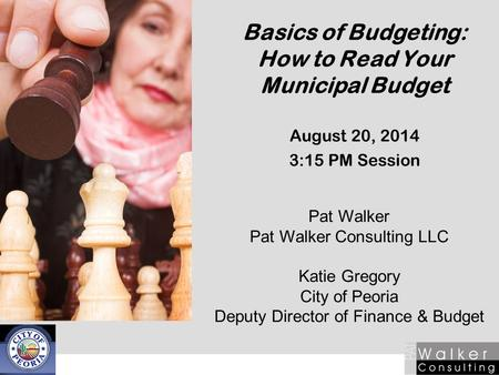 Basics of Budgeting: How to Read Your Municipal Budget August 20, 2014 3:15 PM Session Pat Walker Pat Walker Consulting LLC Katie Gregory City of Peoria.