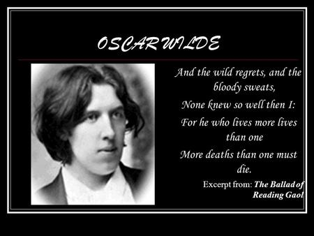 OSCAR WILDE And the wild regrets, and the bloody sweats, None knew so well then I: For he who lives more lives than one More deaths than one must die.