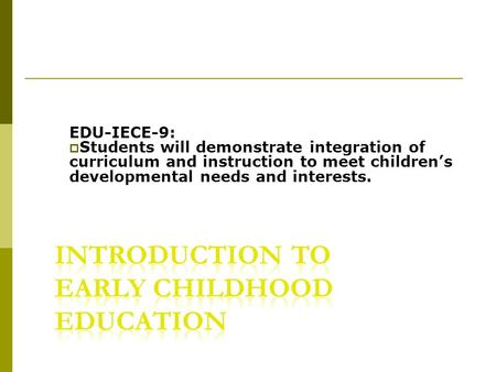 EDU-IECE-9:  Students will demonstrate integration of curriculum and instruction to meet children's developmental needs and interests.