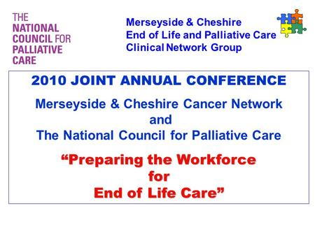 Merseyside & Cheshire End of Life and Palliative Care Clinical Network Group 2010 JOINT ANNUAL CONFERENCE Merseyside & Cheshire Cancer Network and The.