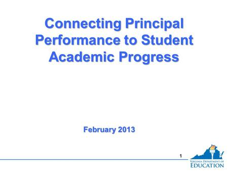 1 Connecting Principal Performance to Student Academic Progress February 2013.