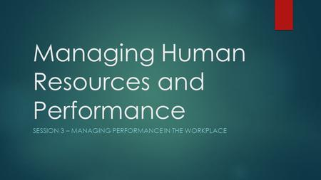 Managing Human Resources and Performance SESSION 3 – MANAGING PERFORMANCE IN THE WORKPLACE.