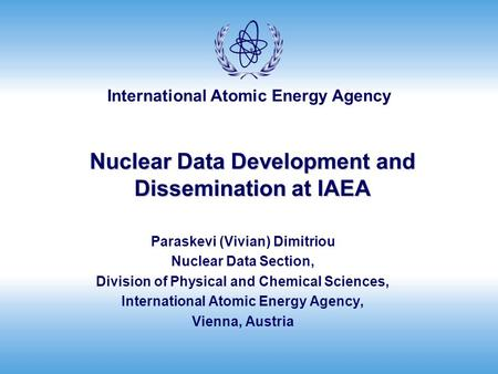 International Atomic Energy Agency Nuclear Data Development and Dissemination at IAEA Paraskevi (Vivian) Dimitriou Nuclear Data Section, Division of Physical.