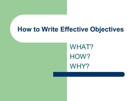 How to Write Effective Objectives WHAT? HOW? WHY?.