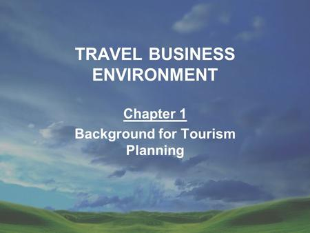 TRAVEL BUSINESS ENVIRONMENT Chapter 1 Background for Tourism Planning.