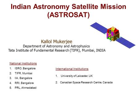 Indian Astronomy Satellite Mission (ASTROSAT) National Institutions 1.ISRO, Bangalore 2.TIFR, Mumbai 3.IIA, Bangalore 4.RRI, Bangalore 5.PRL, Ahmedabad.