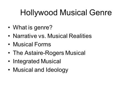Hollywood Musical Genre What is genre? Narrative vs. Musical Realities Musical Forms The Astaire-Rogers Musical Integrated Musical Musical and Ideology.