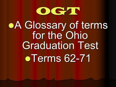 OGT A Glossary of terms for the Ohio Graduation Test A Glossary of terms for the Ohio Graduation Test Terms 62-71 Terms 62-71.