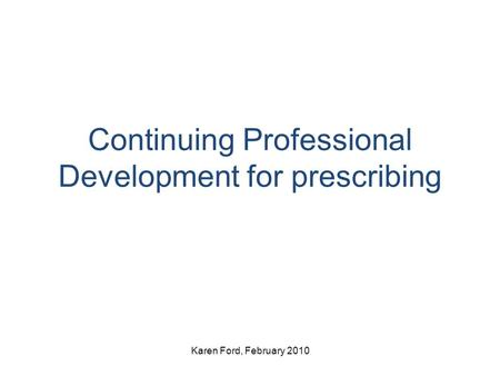 Continuing Professional Development for prescribing Karen Ford, February 2010.