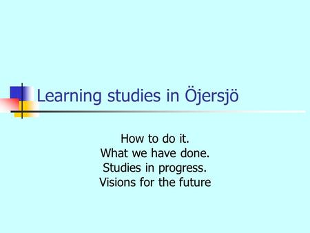 Learning studies in Öjersjö How to do it. What we have done. Studies in progress. Visions for the future.