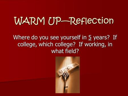 WARM UP—Reflection Where do you see yourself in 5 years? If college, which college? If working, in what field?