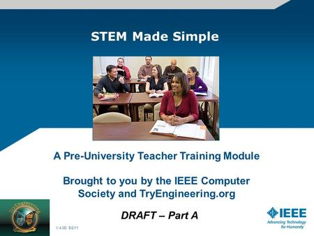 STEM Made Simple A Pre-University Teacher Training Module Brought to you by the IEEE Computer Society and TryEngineering.org DRAFT – Part A V.4.0D 5/2/11.
