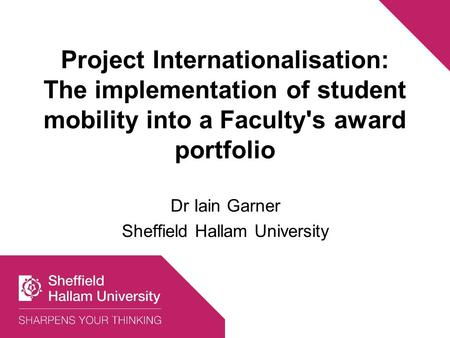 Project Internationalisation: The implementation of student mobility into a Faculty's award portfolio Dr Iain Garner Sheffield Hallam University.