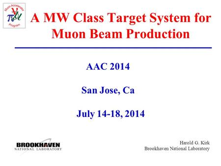 Harold G. Kirk Brookhaven National Laboratory A MW Class Target System for Muon Beam Production AAC 2014 San Jose, Ca July 14-18, 2014.