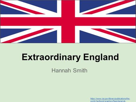 Extraordinary England Hannah Smith https://www.cia.gov/library/publications/the- world-factbook/graphics/flags/large/uk- lgflag.gif.