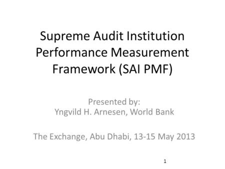 Supreme Audit Institution Performance Measurement Framework (SAI PMF) Presented by: Yngvild H. Arnesen, World Bank The Exchange, Abu Dhabi, 13-15 May 2013.