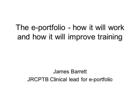 The e-portfolio - how it will work and how it will improve training James Barrett JRCPTB Clinical lead for e-portfolio.