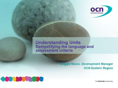 Maggie Neave, Development Manager OCN Eastern Region Understanding Units Demystifying the language and assessment criteria.
