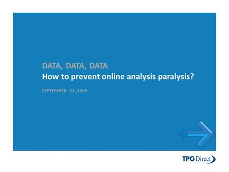 DATA, DATA, DATA How to prevent online analysis paralysis? SEPTEMBER 21, 2009.