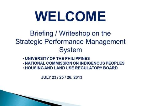 WELCOME Briefing / Writeshop on the Strategic Performance Management System UNIVERSITY OF THE PHILIPPINES NATIONAL COMMISSION ON INDIGENOUS PEOPLES HOUSING.