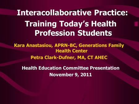 Interacollaborative Practice: Training Today's Health Profession Students Health Education Committee Presentation November 9, 2011 Kara Anastasiou, APRN-BC,