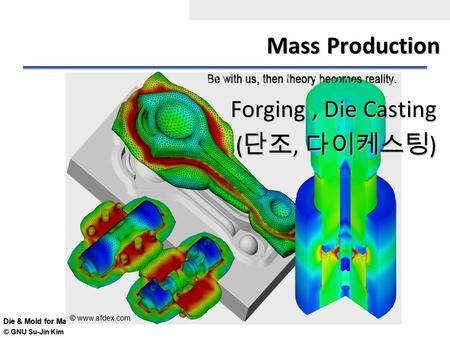 © GNU Su-Jin Kim Die & Mold for Mass Production Mass Production Forging, Die Casting ( 단조, 다이케스팅 ) © © www.afdex.com.