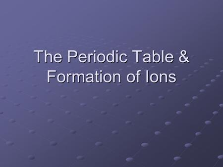 The Periodic Table & Formation of Ions