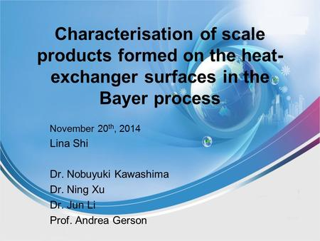 Characterisation of scale products formed on the heat- exchanger surfaces in the Bayer process November 20 th, 2014 Lina Shi Dr. Nobuyuki Kawashima Dr.