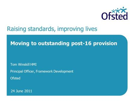 24 June 2011 Raising standards, improving lives Moving to outstanding post-16 provision Tom Winskill HMI Principal Officer, Framework Development Ofsted.