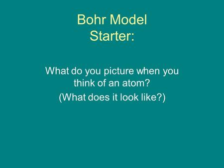 Bohr Model Starter: What do you picture when you think of an atom? (What does it look like?)