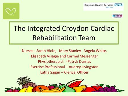 The Integrated Croydon Cardiac Rehabilitation Team Nurses - Sarah Hicks, Mary Stanley, Angela White, Elisabeth Visagie and Carmel Messenger Physiotherapist.