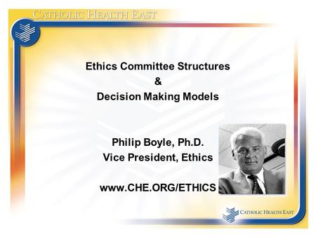 Ethics Committee Structures & Decision Making Models Philip Boyle, Ph.D. Vice President, Ethics www.CHE.ORG/ETHICS.
