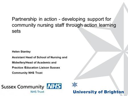 Partnership in action - developing support for community nursing staff through action learning sets Helen Stanley Assistant Head of School of Nursing and.
