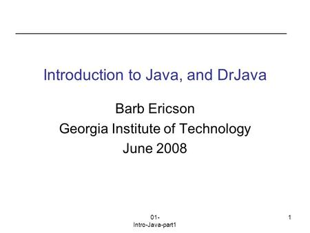 01- Intro-Java-part1 1 Introduction to Java, and DrJava Barb Ericson Georgia Institute of Technology June 2008.
