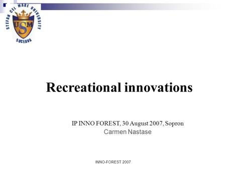INNO-FOREST 2007 IP INNO FOREST, 30 August 2007, Sopron Carmen Nastase Recreational innovations.