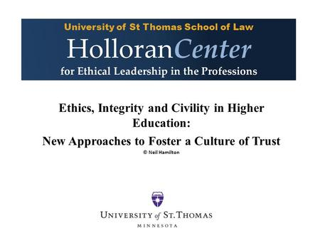 Ethics, Integrity and Civility in Higher Education: New Approaches to Foster a Culture of Trust © Neil Hamilton University of St Thomas School of Law HolloranCenter.