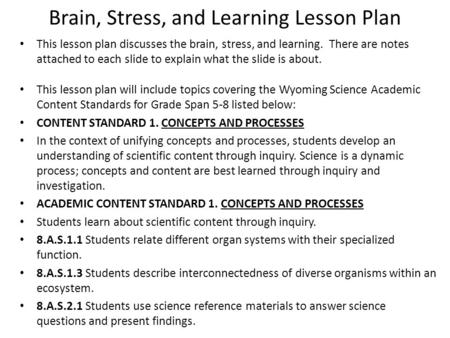 Brain, Stress, and Learning Lesson Plan This lesson plan discusses the brain, stress, and learning. There are notes attached to each slide to explain what.
