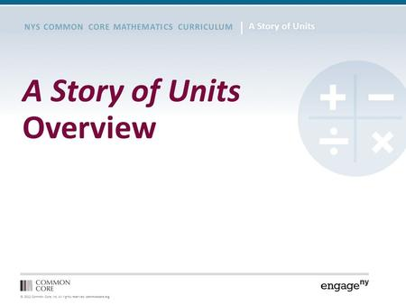 © 2012 Common Core, Inc. All rights reserved. commoncore.org NYS COMMON CORE MATHEMATICS CURRICULUM A Story of Units Overview.