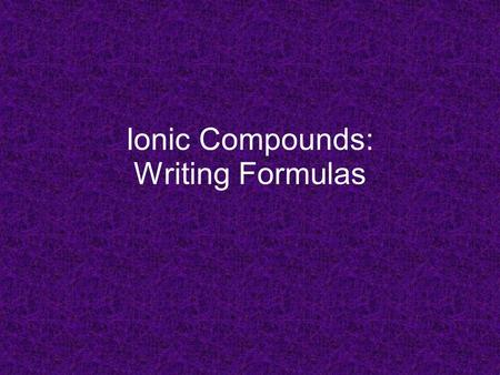 Ionic Compounds: Writing Formulas. Empirical Formulas formulas with smallest whole-number ratio of elements in compound ionic compounds only written as.