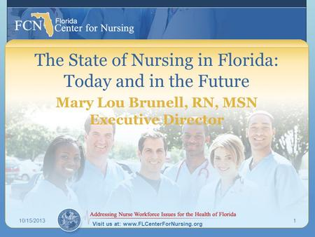 Visit us at: www.FLCenterForNursing.org The State of Nursing in Florida: Today and in the Future Mary Lou Brunell, RN, MSN Executive Director 10/15/20131.