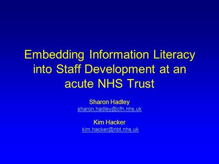 Embedding Information Literacy into Staff Development at an acute NHS Trust Sharon Hadley Kim Hacker