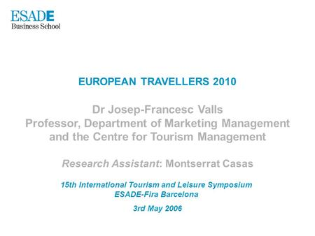 EUROPEAN TRAVELLERS 2010 Dr Josep-Francesc Valls Professor, Department of Marketing Management and the Centre for Tourism Management Research Assistant:
