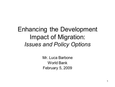 1 Enhancing the Development Impact of Migration: Issues and Policy Options Mr. Luca Barbone World Bank February 5, 2009.