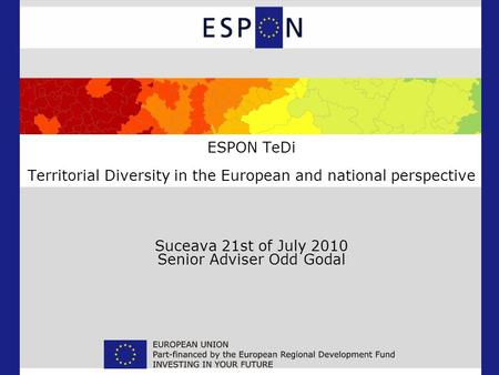 ESPON TeDi Territorial Diversity in the European and national perspective Suceava 21st of July 2010 Senior Adviser Odd Godal.