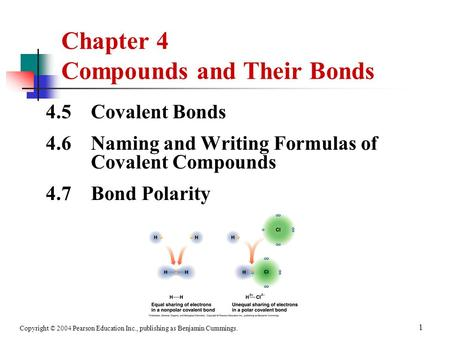 Copyright © 2004 Pearson Education Inc., publishing as Benjamin Cummings. 1 4.5 Covalent Bonds 4.6 Naming and Writing Formulas of Covalent Compounds 4.7.