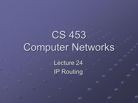 CS 453 Computer Networks Lecture 24 IP Routing. See…