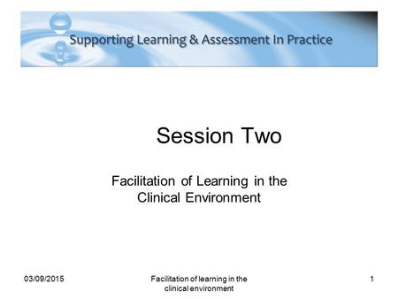 Session Two Facilitation of Learning in the Clinical Environment 03/09/2015Facilitation of learning in the clinical environment 1.